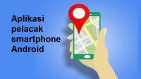 3 Aplikasi Pelacak Smartphone Android Terbaik Saat Ini